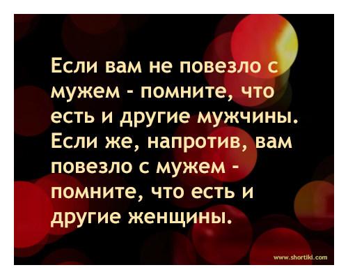 Если вам не повезло с мужем - помните, что есть и другие мужчины. Если же, напротив, вам повезло с мужем - помните, что есть и другие женщины. / АйДаПрикол :)